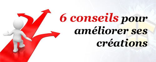 6 Conseils pour améliorer ses créations