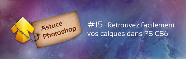 Astuce Photoshop #15 : Retrouvez facilement vos calques dans Photoshop CS6